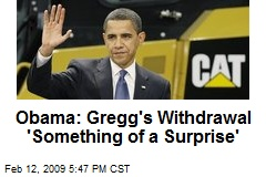 Obama: Gregg's Withdrawal 'Something of a Surprise'