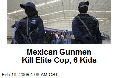 Mexican Gunmen Kill Elite Cop, 6 Kids