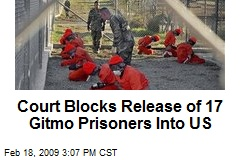 Court Blocks Release of 17 Gitmo Prisoners Into US
