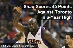 Shaq Scores 45 Points Against Toronto in 6-Year High