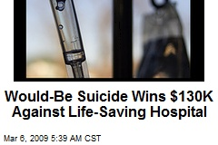 Would-Be Suicide Wins $130K Against Life-Saving Hospital