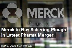 Merck to Buy Schering-Plough in Latest Pharma Merger