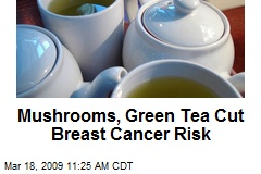Mushrooms, Green Tea Cut Breast Cancer Risk