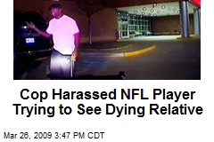 Cop Harassed NFL Player Trying to See Dying Relative