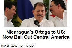 Nicaragua's Ortega to US: Now Bail Out Central America