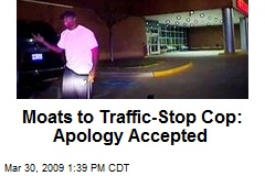 Moats to Traffic-Stop Cop: Apology Accepted
