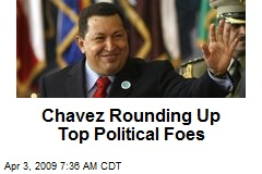 Chavez Rounding Up Top Political Foes