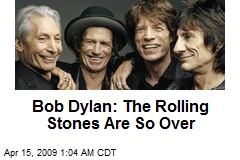 Bob Dylan: The Rolling Stones Are So Over