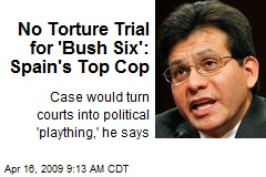No Torture Trial for 'Bush Six': Spain's Top Cop