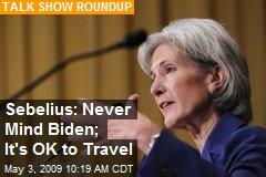 Sebelius: Never Mind Biden; It's OK to Travel
