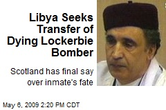 Libya Seeks Transfer of Dying Lockerbie Bomber
