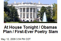 At House Tonight / Obamas Plan / First-Ever Poetry Slam