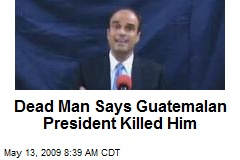 Dead Man Says Guatemalan President Killed Him