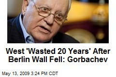West 'Wasted 20 Years' After Berlin Wall Fell: Gorbachev
