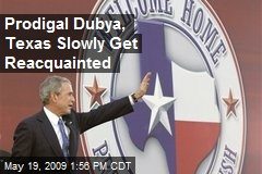 Prodigal Dubya, Texas Slowly Get Reacquainted