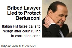 Bribed Lawyer Lied to Protect Berlusconi