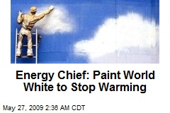 Energy Chief: Paint World White to Stop Warming