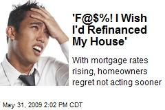 'F@$%! I Wish I'd Refinanced My House'