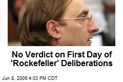 No Verdict on First Day of 'Rockefeller' Deliberations