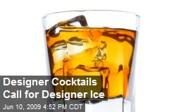 Designer Cocktails Call for Designer Ice