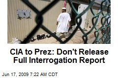 CIA to Prez: Don't Release Full Interrogation Report
