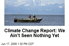 Climate Change Report: We Ain't Seen Nothing Yet