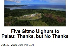 Five Gitmo Uighurs to Palau: Thanks, but No Thanks