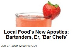 Local Food's New Apostles: Bartenders, Er, 'Bar Chefs'