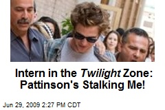 Intern in the Twilight Zone: Pattinson's Stalking Me!