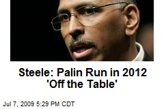 Steele: Palin Run in 2012 'Off the Table'