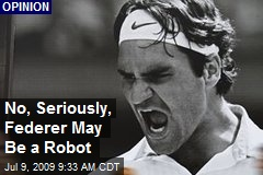 No, Seriously, Federer May Be a Robot