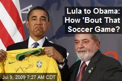 Lula to Obama: How 'Bout That Soccer Game?