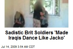 Sadistic Brit Soldiers 'Made Iraqis Dance Like Jacko'