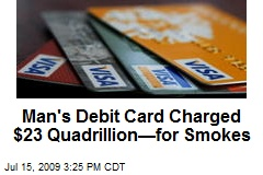Man's Debit Card Charged $23 Quadrillion—for Smokes