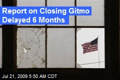 Report on Closing Gitmo Delayed 6 Months