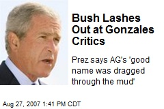 Bush Lashes Out at Gonzales Critics