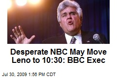 Desperate NBC May Move Leno to 10:30: BBC Exec
