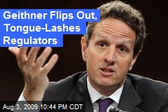 Geithner Flips Out, Tongue-Lashes Regulators