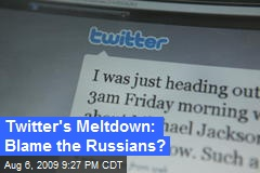Twitter's Meltdown: Blame the Russians?