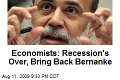 Economists: Recession's Over, Bring Back Bernanke