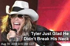 Tyler Just Glad He Didn't Break His Neck