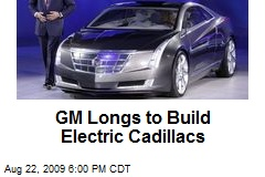 GM Longs to Build Electric Cadillacs