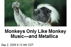 Monkeys Only Like Monkey Music—and Metallica