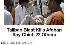 Taliban Blast Kills Afghan Spy Chief, 22 Others