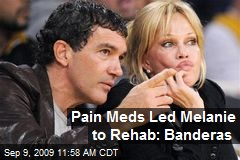 Pain Meds Led Melanie to Rehab: Banderas