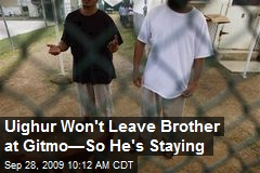 Uighur Won't Leave Brother at Gitmo—So He's Staying