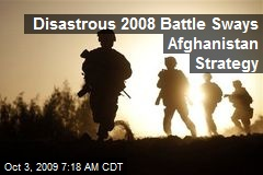 Disastrous 2008 Battle Sways Afghanistan Strategy