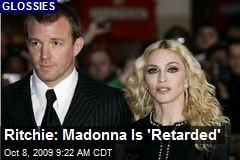 Ritchie: Madonna Is 'Retarded'