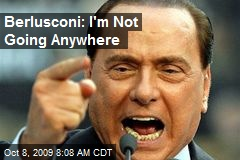 Berlusconi: I'm Not Going Anywhere