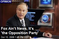 Fox Ain't News, It's 'the Opposition Party'